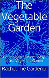 The Vegetable Garden: Creating an efficient, easy-to-use Vegetable Garden
