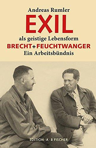 EXIL als geistige Lebensform: Brecht + Feuchtwanger. Ein Arbeitsbündnis