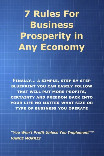 7 Rules for Prosperity in Any Economy: Finally... A Simple Step-By-Step Blueprint You Can Follow That Will Put More Profits, Certainty and Freedom Back Into Your LIfe
