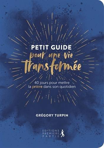 Petit Guide pour une vie transforme : 40 jours pour mettre la prire dans son quotidien