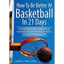 How to Be Better At Basketball in 21 days: The Ultimate Guide to Drastically Improving Your Basketball Shooting, Passing and Dribbling Skills (Basketball) (English Edition)