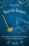 Magischer Hausputz: So zauberst du positive Energie in deine Lebensräume - Claire