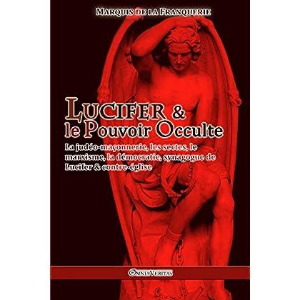 Lucifer et le Pouvoir Occulte: La judéo-maçonnerie, les sectes, le marxisme, la démocratie : synagogue de Lucifer & contre-église