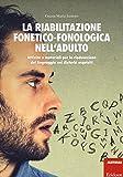 La riabilitazione fonetico-fonologica nell'adulto. Attività e materiali per la rieducazione del linguaggio nei disturbi acquisiti. Con schede