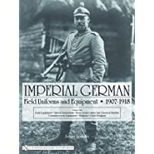 Imperial German Field Uniforms and Equipment 1907 - 1918: Field Equipment, Optical Instruments, Body Armor, Mine and Chemical Warfare, Communications Equipment, Weapons, Cloth Headgear