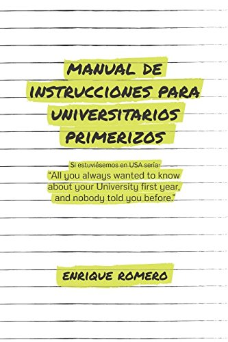 MANUAL DE INSTRUCCIONES PARA UNIVERSITARIOS PRIMERIZOS: All you always wanted to know about your university first year and nobody told you before por Enrique Romero Pamo