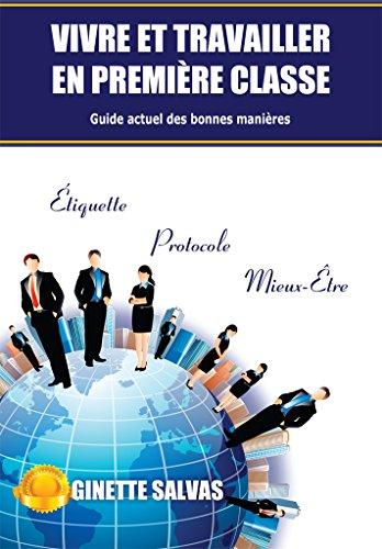 Vivre et travailler en première classe: Guide actuel des bonnes manieres par Ginette Salvas