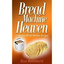 Bread Machine Heaven: 15 Dreamy Bread Machine Recipes (Baking, Bread Maker, Sourdough, Crust) (English Edition)