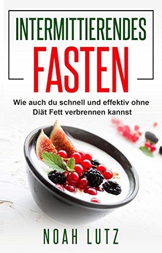 Intermittierendes Fasten: Wie auch du schnell und effektiv ohne Diät Fett verbrennen kannst (Kurzzeitfasten, abnehmen ohne Diät, Fett verbrennen am Bauch)