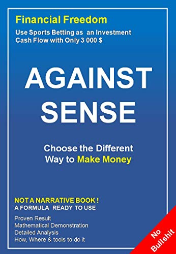 Against Sense: Choose The Different Way to Make Money : Use Sports Betting as an Investment, Cash Flow With Only 3 000 $ (English Edition)