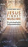 Jesus findet Muslime: 21 schicksalhafte Lebenswenden - Christiane Ratz