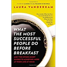 What the Most Successful People Do Before Breakfast: And Two Other Short Guides to Achieving More at Work and at Home by Laura Vanderkam (2013-08-27)