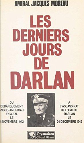 Les derniers jours de Darlan: Du débarquement anglo-américain en A.F.N. le 8 novembre 1942 à l'assassinat de l'amiral Darlan le 24 décembre 1942