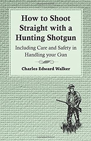 How to Shoot Straight with a Hunting Shotgun - Including Care and Safety in Handling your Gun by Charles Edward Walker (Hunting Shotgun)