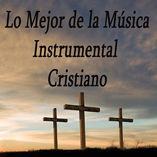 Instrumental Cristiana Musica (Lo Mejor De La Música Instrumental Cristiano)