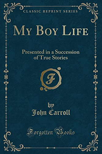 My Boy Life: Presented in a Succession of True Stories (Classic Reprint)