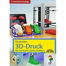 Faszination 3D Druck - 2. aktualisierte Auflage - alles zum Drucken, Scannen, Modellieren