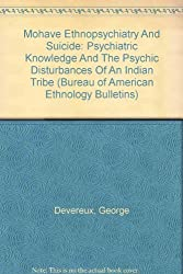 Mohave Ethnopsychiatry And Suicide: Psychiatric Knowledge And The Psychic Disturbances Of An Indian Tribe (Bureau of American Ethnology Bulletins)