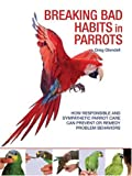 Breaking Bad Habits in Parrots: How Responsible and Sympathetic Parrot Care Can Prevent or Remedy Problem Behaviors
