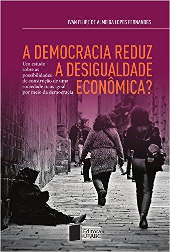 A democracia reduz a desigualdade econômica? Um estudo sobre as possibilidades de construção de uma sociedade mais igual por meio da democracia (Portuguese Edition) por Ivan Filipe de Almeida Lopes Fernandes