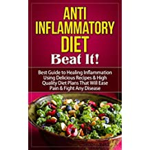Anti Inflammatory Diet: Beat It! - Best Guide to Healing Inflammation Using Delicious Recipes & High Quality Diet Plans That Will Ease Pain & Fight Any ... Inflammatory Diet Guide) (English Edition)