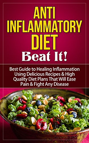 Anti Inflammatory Diet: Beat It! - Best Guide to Healing Inflammation Using Delicious Recipes & High Quality Diet Plans That Will Ease Pain & Fight Any Inflammatory Diet Guide (English Edition)