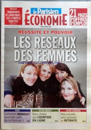 PARISIEN ECONOMIE (LE) du 06/03/2006 - DOSSIER - TRANSPORTS ET LOGISTIQUE - LES 4 PROFILES VEDETTES REUSSITE ET POUVOIR - LES RESEAUX DES FEMMES SAGA - COMMENT RENAULT VEUT TIRER PARTI DE LA FORMULE 1 VOTRE ARGENT - BIEN CHOISIR SON COURTIER EN LIGNE VOTRE CARRIERE - NOS CONSEILS POUR PREPARER SA RETRAITE.