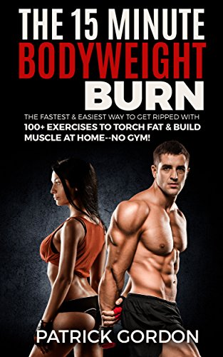 The 15 Minute Bodyweight Burn: 100+ Exercises to Torch Fat & Build Muscle. The Fastest & Easiest Way to Get Ripped at Home--No Gym! Build the Ultimate ... Routine (With Pictures) (English Edition) -