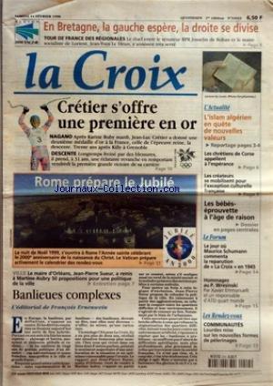 CROIX (LA) [No 34943] du 14/02/1998 - EN BRETAGNE LA GAUCHE ESPERE LA DROITE SE DIVISE - TOUR DE FRANCE DES REGIONALES - CRETIER S'OFFRE UNE PREMIERE EN OR - NAGANO - DESCENTE - ROME PREPARE LA JUBILE - VILLE LE MAIRE D'ORLEANS JEAN-PIERRE SUEUR A REMIS A MARTINE AUBRY 50 PROPOSITIONS POUR UNE POLITIQUE DE LA VILLE - BANLIEUES COMPLEXES L'EDITORIAL DE FRANCOIS ERNENWEIN - L'ACTUALITE - L'ISLAM ALGERIEN EN QUETE DE NOUVELLES VALEURS - LES CHRETIENS DE CORSE APPELLENT A L'ESPERANCE - LES CREATEUR