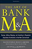 The Art of Bank M&A: Buying, Selling, Merging, and Investing in Regulated Depository Institutions in the New Environment (Art of M&A)