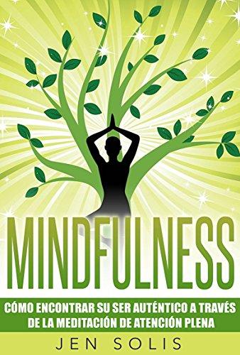 Mindfulness: Cómo encontrar su Ser Auténtico a través de la Meditación de Atención Plena por Jen Solis