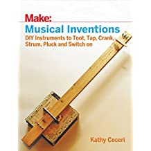 Musical Inventions: DIY Instruments to Toot, Tap, Crank, Strum, Pluck, and Switch On