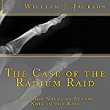 The Case of the Radium Raid: A Junior Novel of Steam Noir in the Rail