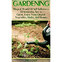 Gardening: Magical World Of Self-Sufficiency: 52 Interesting Tips to Grow, Enjoy Your Organic Vegetables, Herbs, And Berries (English Edition)
