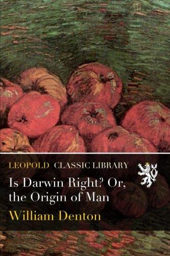 Is Darwin Right? Or, the Origin of Man por William Denton