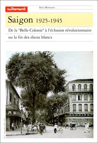 Saigon: 1925-1945 : de la Belle Colonie à léclosion révolutionnaire, ou, la fin des dieux blancs (Autrement. Mémoires)