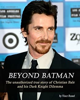 Beyond Batman: The Unauthorized True Story of Christian Bale and His Dark Knight Dilemma (English Edition) de [Russel, Vince]
