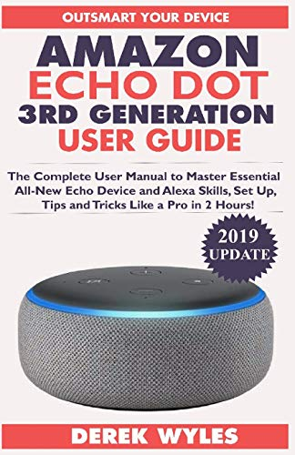 AMAZON ECHO DOT 3RD GENERATION USER GUIDE: The Complete User Manual to Master Essential All-New Echo Device and Alexa Skills, Set Up, Tips and Tricks Like a Pro in 2 Hours! (2019 Update)