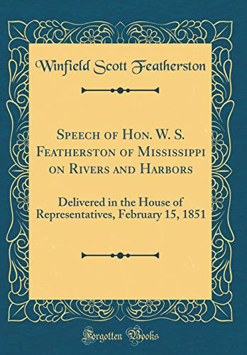 Speech of Hon. W. S. Featherston of Mississippi on Rivers and Harbors: Delivered in the House of Representatives, February 15, 1851 (Classic Reprint) por Winfield Scott Featherston