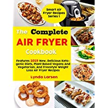 The Complete Air Fryer Cookbook: Features 1019 New, Delicious Ketogenic Diets, Plant Based Vegans And Vegetarian, And Freestyle Weight Loss Air Fryer Recipes (Smart Air Fryer Recipes Series Book 1)