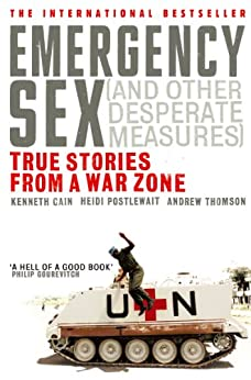 Emergency Sex (And Other Desperate Measures): True Stories from a War Zone by [Cain, Kenneth, Postlewait, Heidi, Thomson, Andrew]
