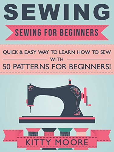 Sewing (5th Edition): Sewing For Beginners - Quick & Easy Way To Learn How To Sew With 50 Patterns for Beginners! por Kitty Moore