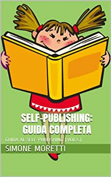 Self-Publishing: Guida Completa (GUIDA AL SELF-PUBLISHING Vol. 5) di [Moretti, Simone]