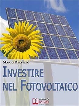 Investire nel Fotovoltaico. Tecniche e Strategie Pratiche per Gestire e Affrontare l'Investimento nel Fotovoltaico. (Ebook Italiano - Anteprima Gratis): ... e Affrontare l'Investimento nel Fotovoltaico di [Delfino, Mario]