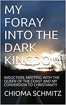 MY FORAY INTO THE DARK KINGDOM: INDUCTION, MEETING WITH THE QUEEN OF THE COAST AND MY CONVERSION TO CHRISTIANITY (VOLUME Book 1) by [SCHMITZ, CHIOMA]