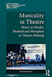 Musicality in Theatre: Music as Model, Method and Metaphor in Theatre-Making (Ashgate Interdisciplinary Studies in Opera)