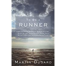 To Be a Runner:How Racing Up Mountains, Running with the Bulls, or Just Taking On a 5-K Makes You a Better Person (and the World a Better Place)