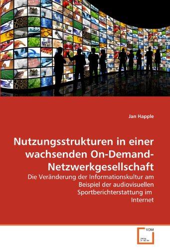Nutzungsstrukturen in einer wachsenden On-Demand-Netzwerkgesellschaft: Die Veränderung der Informationskultur am Beispiel der audiovisuellen Sportberichterstattung im  Internet