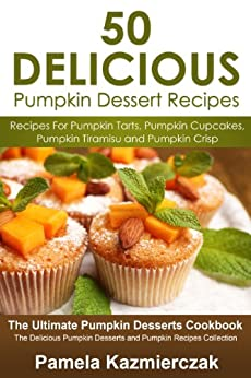50 Delicious Pumpkin Dessert Recipes - Recipes For Pumpkin Tarts, Pumpkin Cupcakes, Pumpkin Tiramisu and Pumpkin Crisp (The Ultimate Pumpkin Desserts Cookbook ... Recipes Collection) (English Edition) von [Kazmierczak, Pamela]
