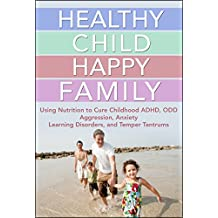 Healthy Child Happy Family: Using Nutrition to Cure Childhood ADHD, ODD, Aggression, Anxiety, Learning Disorders, and Temper Tantrums (Natural Disease Prevention Book 4) (English Edition)
